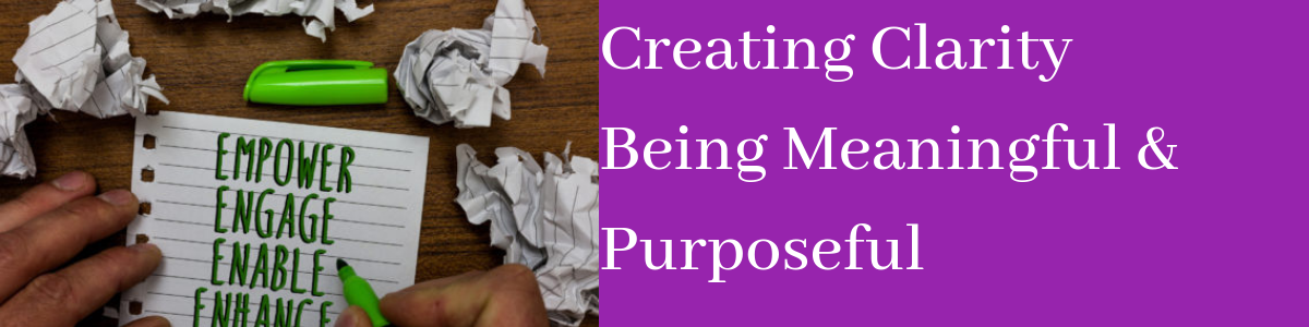 Creating Clarity Being Meaningful & Purposeful